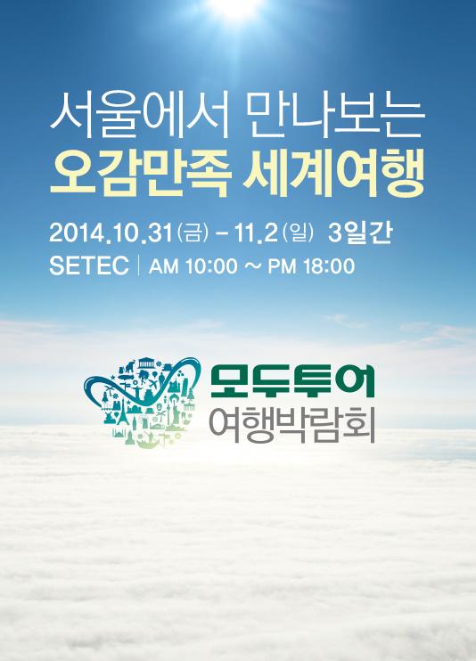 모두투어 여행박람회 서울에서 떠나는 오감만족 세계여행 2014-10-31 ~ 2014-11-2 3일간 SETEC   AM 10:00 ~ PM 18:00